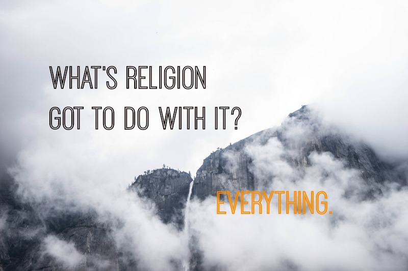 What's Religion Got To Do With It? Everything.
