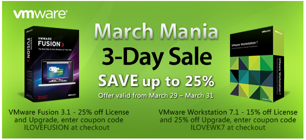 March Mania | 3-Day Sale | Save up to 25% | VMware Workstation 7.1 – 15% off License and 25% off Upgrade, enter coupon code  ILOVEWK7 at checkout | VMware Fusion 3.1 – 25% off License and Upgrade, enter coupon code ILOVEFUSION at checkout | Offer valid from March 29  – March 31