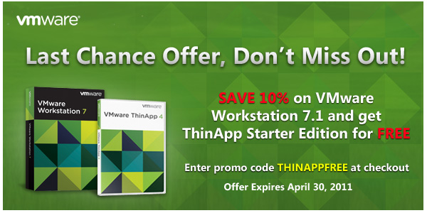 Last Chance  Offer, Don't Miss Out! | SAVE 10% on VMware Workstation 7.1 and get ThinApp Starter Edition for FREE | Enter promo code THINAPPFREE at checkout |  Offer Expires April 30, 2011
