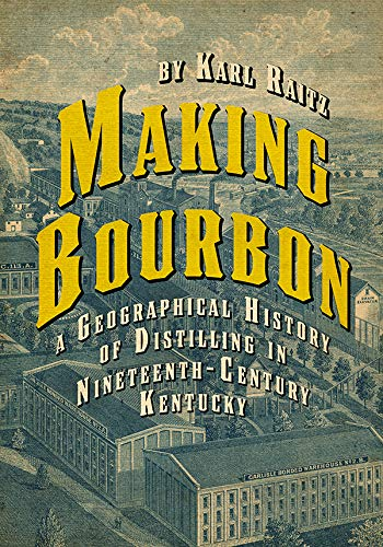 Making Bourbon: A Geographical History of Distilling in Nineteenth-Century Kentucky