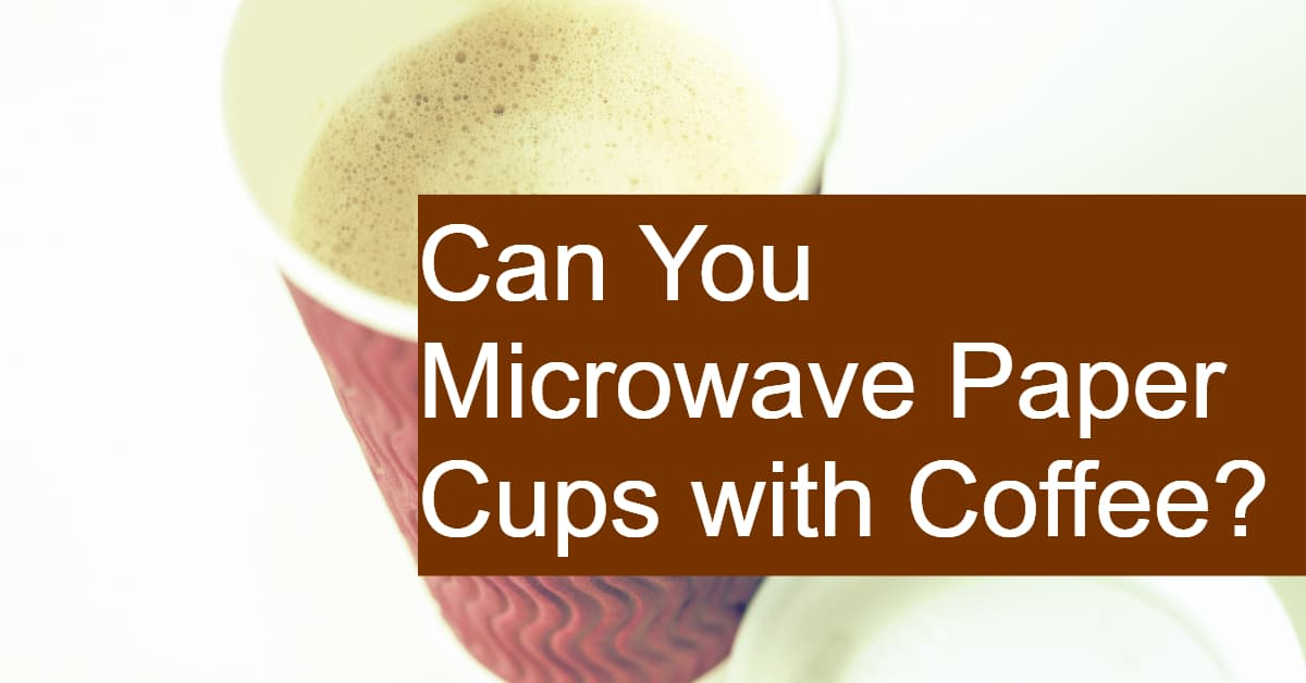 can you microwave paper cups with coffee