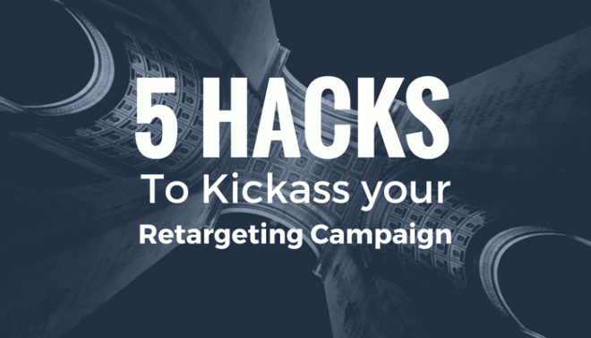 5 hacks to kickass your retargeting campaign
