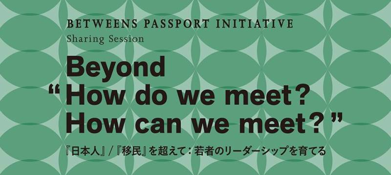 "Sharing Session Beyond ""How do we meet? How can we meet? "" 『日本人』/『移民』を超えて。若者のリーダーシップを育てる、を考えるトークライブ開催"