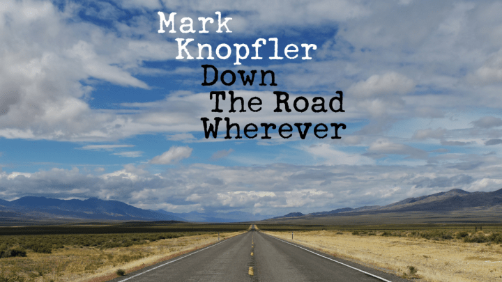 Road Tunes: Mark Knopfler's Down The Road Wherever