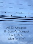 Ask Dr Margaret: If I See My Therapist Out In Public, What Do I Do?