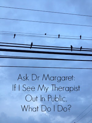 Ask Dr Margaret If I See My Therapist Out In Public, What Do I Do?