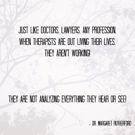 And remember, just like doctors, lawyers, any profession, when therapists are out living their lives, they aren't working!  They are not analyzing everything they hear or see!