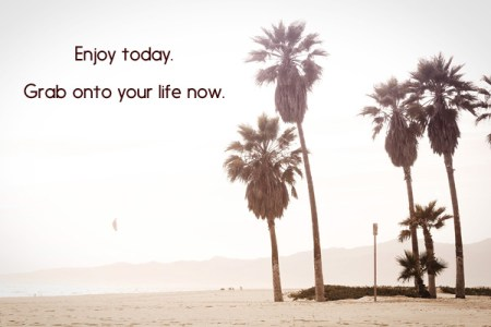 Enjoy today.  Grab onto your life now.