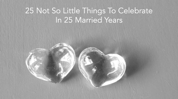 25 Not So Little Things To Celebrate In 25 Married Years