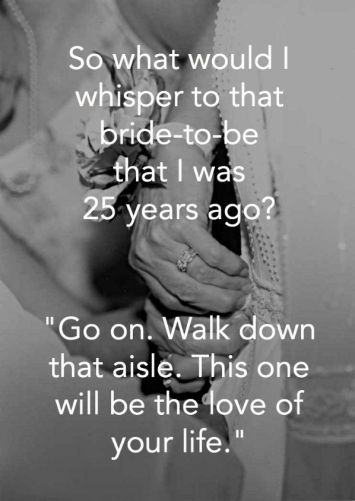 So what would I whisper to that bride-to-be Go on. Walk down that aisle. This one will be the love of your life.