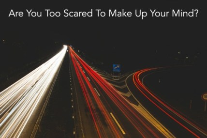 Are You Too Scared To Make Up Your Mind
