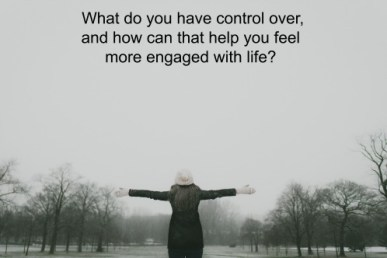 What do you have control over, and how can that help you feel more engaged with life