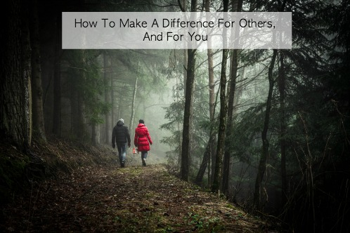 How To Make A Difference For Others, And For You