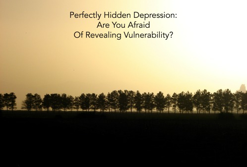 Perfectly Hidden Depression: Are You Afraid Of Revealing Vulnerability?