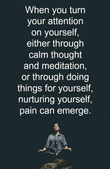 When you turn your attention on yourself, either through calm thought and meditation, or through doing things for yourself, nurturing yourself, pain can emerge