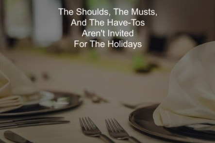 the-shouldsthe-musts-and-the-have-tos-arent-invited-for-the-holidays