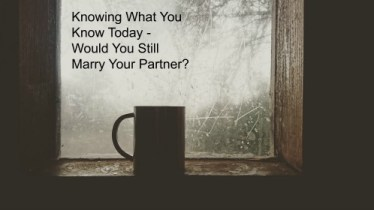 knowing-what-you-know-today-would-you-still-marry-your-partner