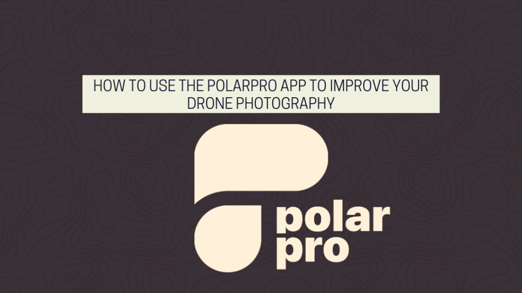 How To Use The PolarPro App To Improve Your Drone Photography article title image