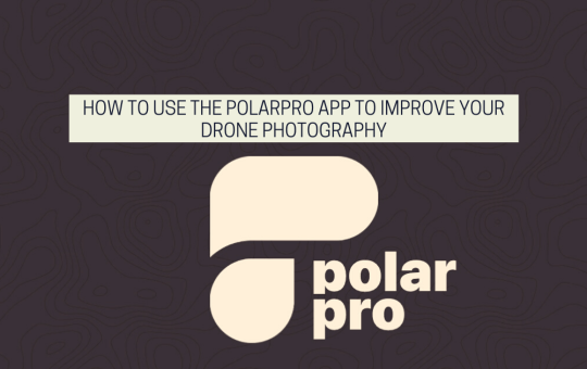 How To Use The PolarPro App To Improve Your Drone Photography