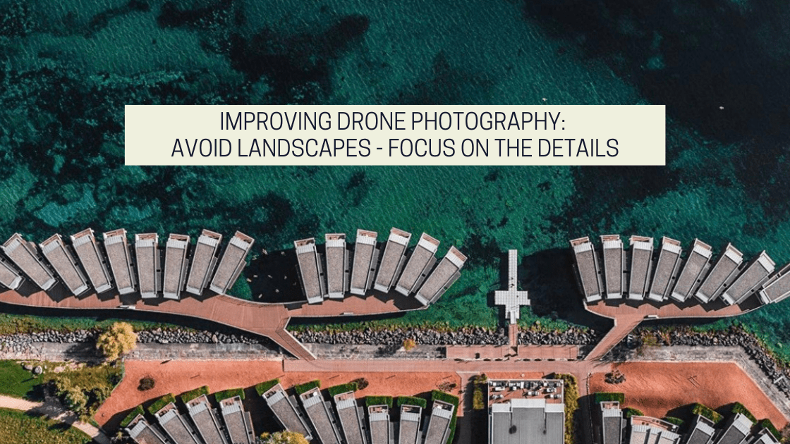 Improving Drone Photography: Avoid Landscapes - Focus On The Details