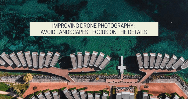Improving Drone Photography: Avoid Landscapes – Focus On The Details