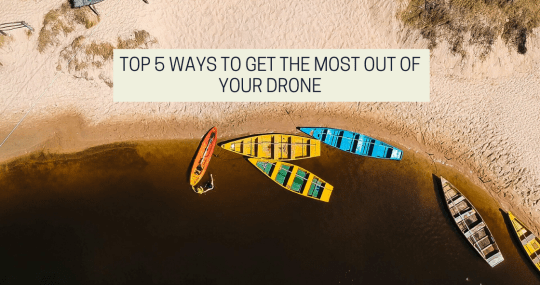 Top 5 Ways To Get The Most Out Of Your Drone