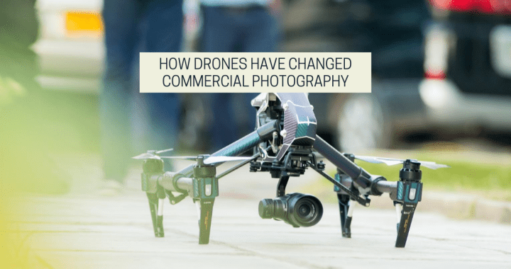 How Drones Have Changed Commercial Photography