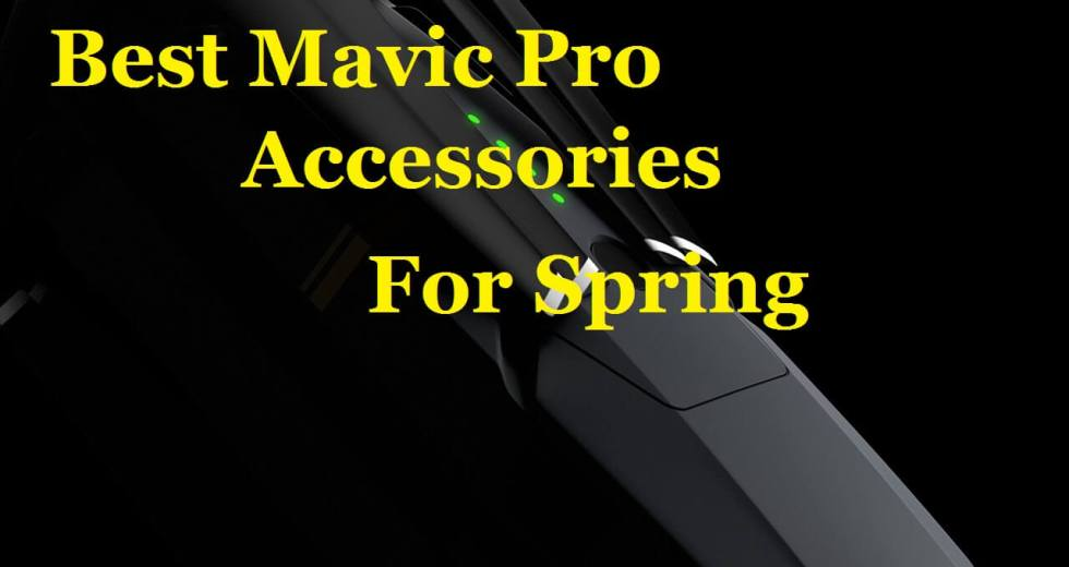 GEAR: Best Mavic Pro Accessories For Spring