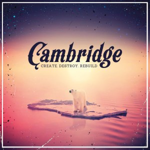 Cambridge - Create. Destroy. Rebuild