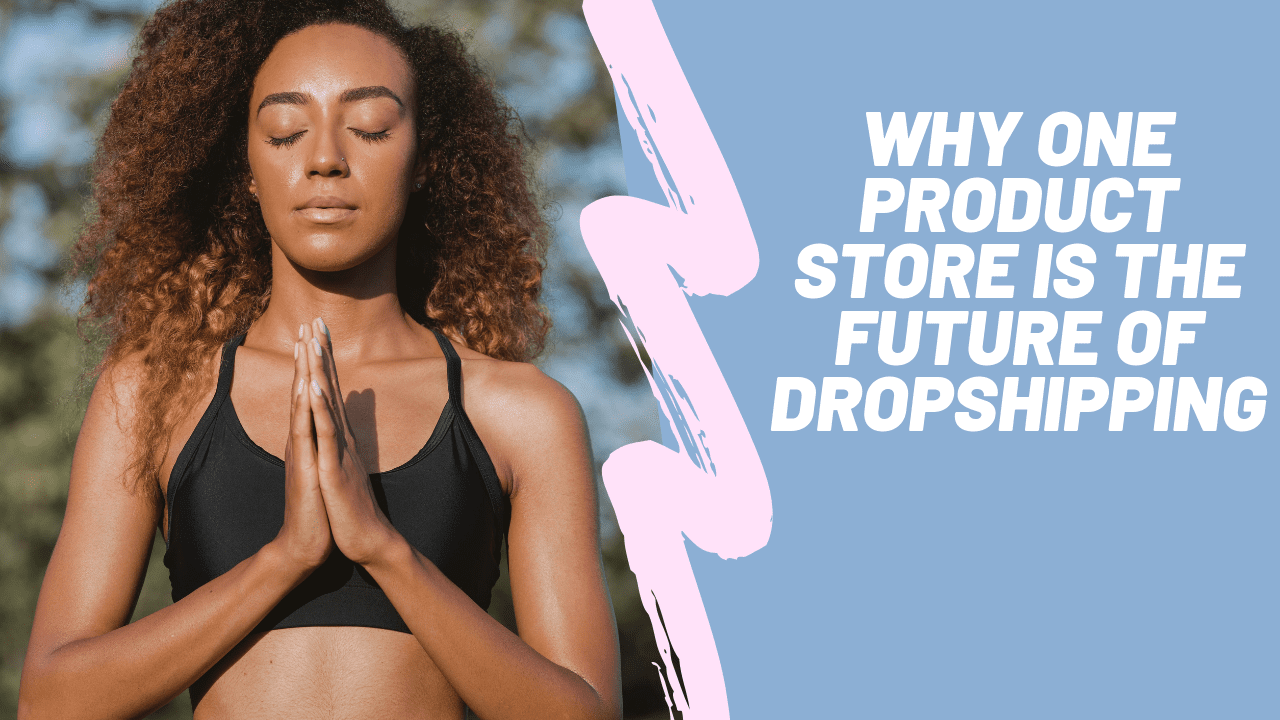 Why One Product Store Is The Future Of Dropshipping