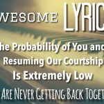 Awesome Lyrics – The Probability of You and I Resuming Our Courtship is Extremely Low