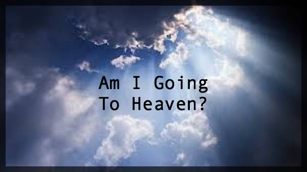 AM I GOING TO HEAVEN?  DOES GOD LOVE ME?