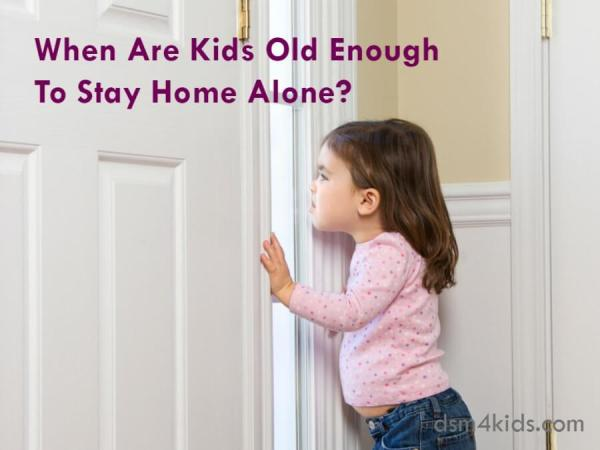 When Are Kids Old Enough To Stay Home Alone? - dsm4kids.com
