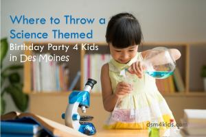 Where to Throw a Science Themed Birthday Party 4 Kids in Des Moines - dsm4kids.com