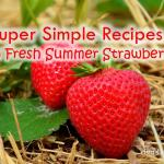 3 Super Simple Recipes with Fresh Summer Strawberries – dsm4kids.com