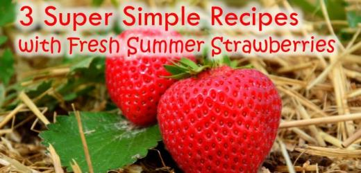 3 Super Simple Recipes with Fresh Summer Strawberries