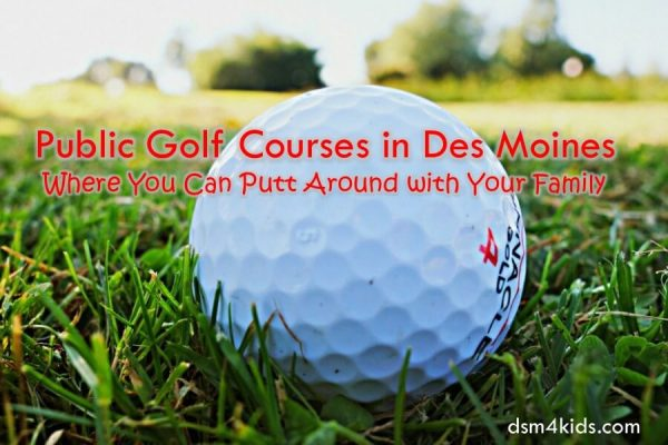 Public Golf Courses in Des Moines Where You Can Putt Around with Your Family - dsm4kids.com
