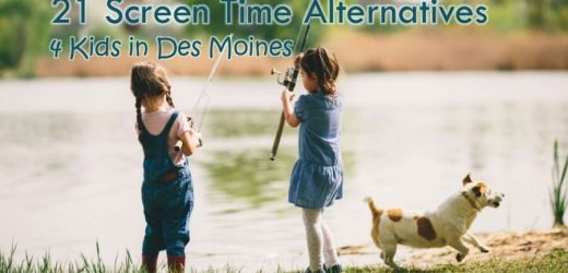 21 Screen Time Alternatives 4 Kids in Des Moines