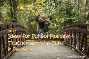 2017 Ideas for School Holidays & Teacher Workday Fun in Des Moines - dsm4kids.com