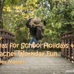 2017 Ideas for School Holidays & Teacher Workday Fun in Des Moines - dsm4kids.com