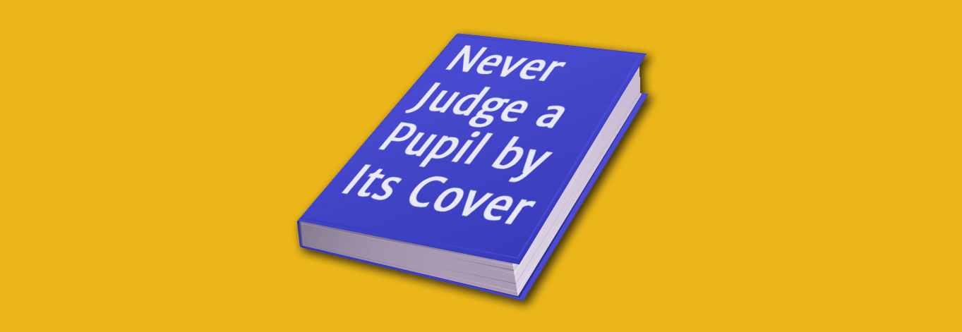 Never Judge a Pupil By Its Cover!