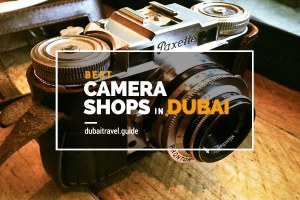 Best Camera Shops in Dubai for Photographers