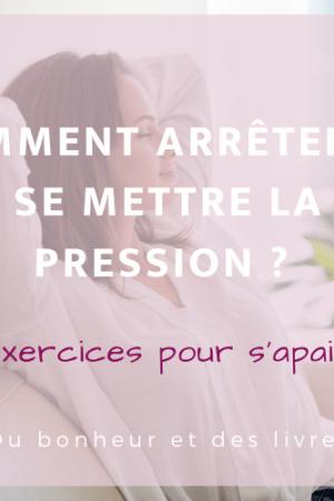 Comment arrêter de se mettre la pression : 11 exercices pour s'apaiser