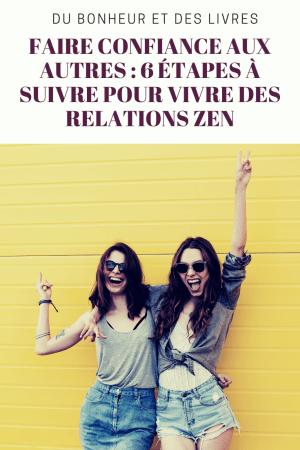 Comment faire confiance aux autres : 6 étapes à suivre pour vivre des relations zen