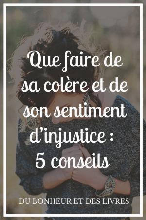 Que faire de sa colère et de son sentiment d'injustice : 5 conseils