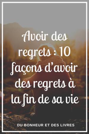 Avoir des regrets : 10 façons d'avoir des regrets à la fin de sa vie