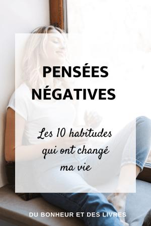 Pensées négatives : les 10 habitudes qui ont changé ma vie