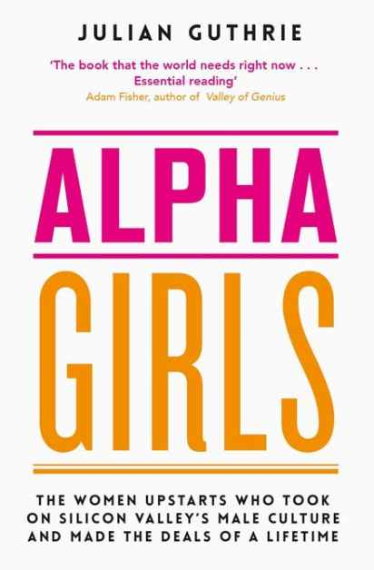 Alpha Girls by Julian Guthrie. Four Women who made the deals of a lifetime in Silicon Valley