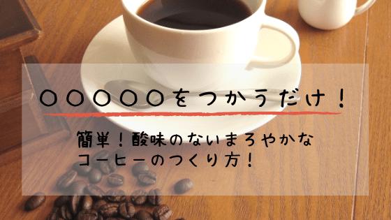 〇〇〇〇〇でコーヒーを淹れると酸味が減ってまろやかになる!