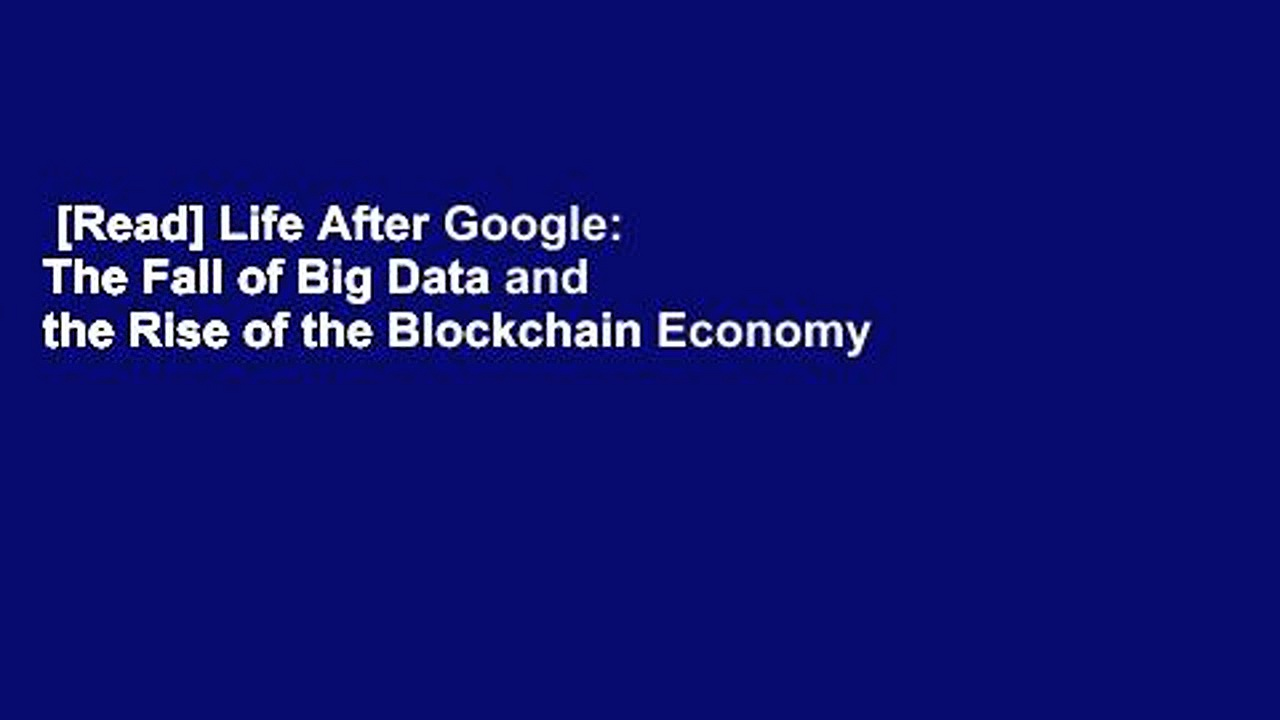 Read Life After Google The Fall of Big Data and the Rise of the Blockchain Economy For Free - [Read] Life After Google: The Fall of Big Data and the Rise of the Blockchain Economy  For Free